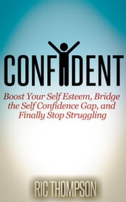 Confident: Boost Your Self Esteem, Bridge the Self Confidence Gap, and Finally Stop Struggling ebook by Ric Thompson
