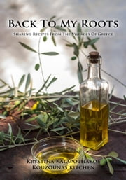 Back To My Roots - Sharing Recipes From The Villages Of Greece ebook by Krystina Kalapothakos