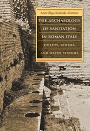 The Archaeology of Sanitation in Roman Italy - Toilets, Sewers, and Water Systems ebook by Ann Olga Koloski-Ostrow