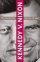 Kennedy v. Nixon - The Presidential Election of 1960 ebook by Edmund F. Kallina Jr.