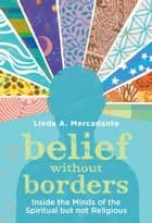 Belief without Borders - Inside the Minds of the Spiritual but not Religious ebook by Linda A. Mercadante