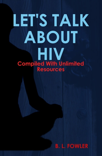 Let's Talk About HIV - Compiled With Unlimited Resources ebook by B. L. Fowler