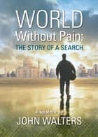 World Without Pain: The Story of a Search ebook by John Walters