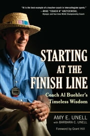 Starting at the Finish Line - Coach Al Buehler's Timeless Wisdom ebook by Amy Unell,Barbara C. Unell