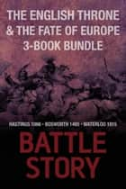 Battle Stories — The English Throne and the Fate of Europe 3-Book Bundle - Hastings 1066 / Bosworth 1485 / Waterloo 1815 ebook by Mike Ingram, Jonathan Trigg, Gregory Fremont-Barnes