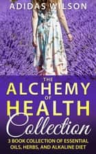 The Alchemy of Health Collection - 3 Book Collection of Essential Oils, Herbs, and Alkaline Diet ebook by Adidas Wilson