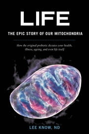 Life - The Epic Story of Our Mitochondria - How the original probiotic dictates your health, illness, ageing, and even life itself ebook by Lee Know ND, ND