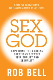 Sex God: Exploring the Endless Questions Between Spirituality and Sexuality ebook by Rob Bell