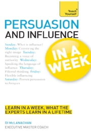 Persuasion & Influence In A Week - How To Persuade In Seven Simple Steps ebook by Di McLanachan