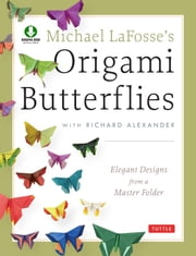 Michael LaFosse's Origami Butterflies - Elegant Designs from a Master Folder [Full-Color Book & Downloadable Instructional Media] ebook by Michael G. LaFosse,Richard L. Alexander