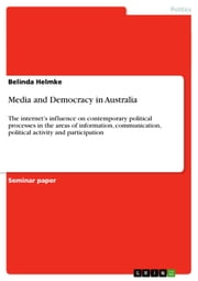 Media and Democracy in Australia - The internet's influence on contemporary political processes in the areas of information, communication, political activity and participation ebook by Belinda Helmke