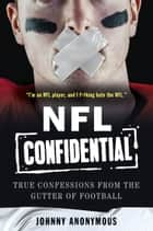 NFL Confidential - True Confessions from the Gutter of Football ebook by Johnny Anonymous