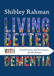 Living Better with Dementia - Good Practice and Innovation for the Future ebook by Shibley Rahman,Kate Swaffer,Chris Roberts,Beth Britton