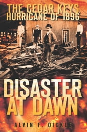 Cedar Keys Hurricane of 1896, The - Disaster at Dawn ebook by Alvin F. Oickle