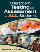 Classroom Testing and Assessment for ALL Students ebook by Spencer J. Salend