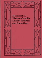 Moonport: A History of Apollo Launch Facilities and Operations ebook by Charles Benson