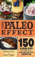 The Paleo Effect - 150 All-Natural Recipes for a Grain-Free, Dairy-Free Lifestyle ebook by Meghan Little, Angel Ayala Torres