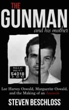 The Gunman and His Mother: Lee Harvey Oswald, Marguerite Oswald, and the Making of an Assassin ebook by Steven Beschloss
