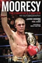 Mooresy - The Fighter's Fighter - My Autobiography - Jamie Moore ebook by Jamie Moore, Paul Zanon