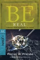 Be Real (1 John) - Turning from Hypocrisy to Truth ebook by Warren W. Wiersbe