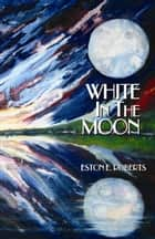 White in the Moon ebook by Eston E. Roberts