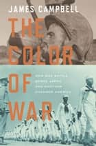 The Color of War - How One Battle Broke Japan and Another Changed America ebook by James Campbell