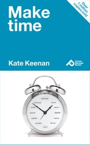 Make Time: Learn How To Manage Your Time And Make More Time For Yourself ebook by Kate Keenan