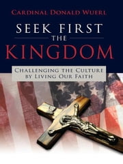 Seek First the Kingdom - Challenging the Culture by Living Our Faith ebook by Cardinal Donald Wuerl
