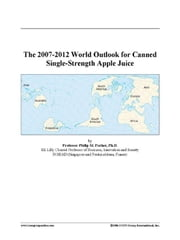 The 2007-2012 World Outlook for Canned Single-Strength Apple Juice ebook by ICON Group International, Inc.
