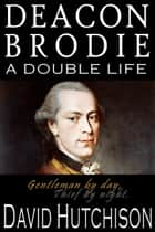 Deacon Brodie: A Double Life ebook by David Hutchison