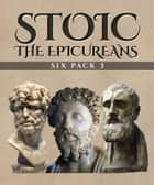 Stoic Six Pack 3 - The Epicureans - On The Nature of Things, Letters and Principal Doctrines of Epicurus, De Finibus Bonorum et Malorum, The Garden of Epicurus and Stoics vs Epicureans ebook by Cicero