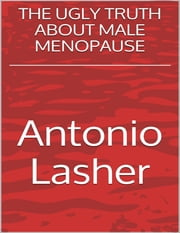 The Ugly Truth About Male Menopause ebook by Antonio Lasher