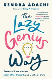 The Lazy Genius Way - Embrace What Matters, Ditch What Doesn't, and Get Stuff Done ebook by Kendra Adachi, Emily P. Freeman