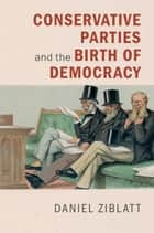 Conservative Parties and the Birth of Democracy ebook by Daniel Ziblatt