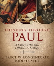 Thinking through Paul - A Survey of His Life, Letters, and Theology ebook by Todd D. Still,Bruce W. Longenecker