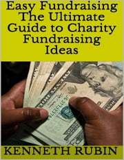Easy Fundraising: The Ultimate Guide to Charity Fundraising Ideas ebook by Kenneth Rubin