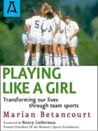Playing Like a Girl - Transforming Our Lives Through Team Sports ebook by Marian Betancourt