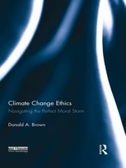Climate Change Ethics - Navigating the Perfect Moral Storm ebook by Donald A. Brown