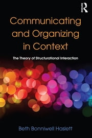 Communicating and Organizing in Context - The Theory of Structurational Interaction ebook by Beth Bonniwell Haslett