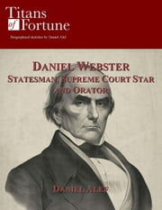 Daniel Webster: Statesman, Supreme Court Star And Orator ebook by Daniel Alef