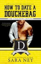 The Coaching Hours - How to Date a Douchebag, #4 ebook by Sara Ney