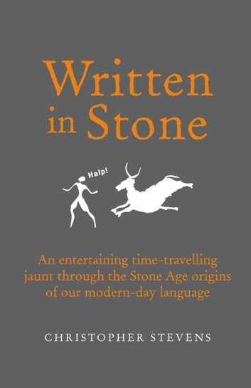Written in Stone - An entertaining time-travelling jaunt through the Stone Age origins of our modern-day language ebook by Christopher Stevens