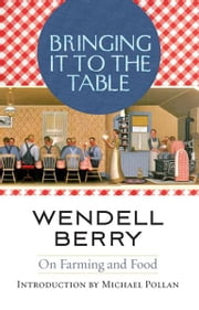 Bringing It to the Table - On Farming and Food ebook by Wendell Berry,Michael Pollan