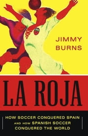 La Roja - How Soccer Conquered Spain and How Spanish Soccer Conquered the World ebook by Jimmy Burns