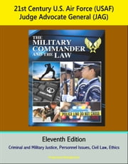 21st Century U.S. Air Force (USAF) Judge Advocate General (JAG): The Military Commander and the Law, Eleventh Edition - Criminal and Military Justice, Personnel Issues, Civil Law, Ethics ebook by Progressive Management