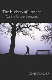 The Ministry of Lament - Caring for the Bereaved ebook by Dr. Gene T. Fowler