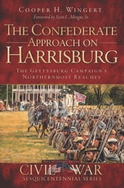 The Confederate Approach on Harrisburg - The Gettysburg Campaign's Northernmost Reaches ebook by Cooper H. Wingert,Scott L. Mingus Sr.
