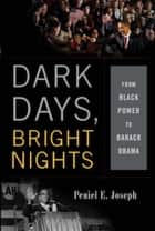 Dark Days, Bright Nights - From Black Power to Barack Obama ebook by Peniel E. Joseph