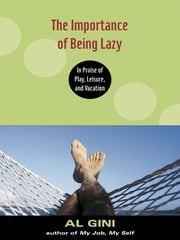The Importance of Being Lazy - In Praise of Play, Leisure, and Vacation ebook by Al Gini