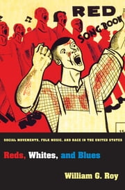 Reds, Whites, and Blues - Social Movements, Folk Music, and Race in the United States ebook by William G. Roy